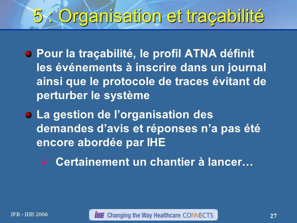 JFR - IHE 2006 27 5 : Organisation et traçabilité Pour la traçabilité, le profil ATNA définit les événements à inscrire dans un journal ainsi que le p