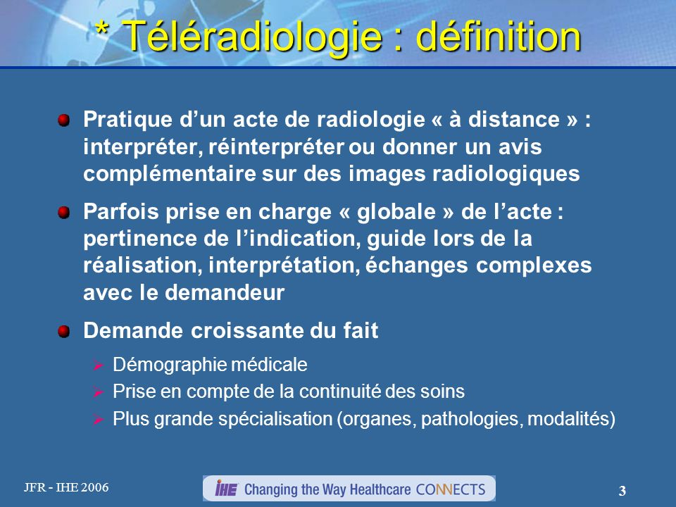 JFR - IHE 2006 3 * Téléradiologie : définition Pratique dun acte de radiologie « à distance » : interpréter, réinterpréter ou donner un avis complémen