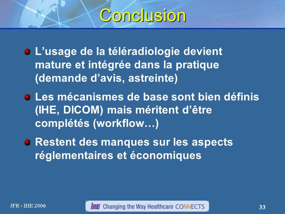 JFR - IHE 2006 33 Conclusion Lusage de la téléradiologie devient mature et intégrée dans la pratique (demande davis, astreinte) Les mécanismes de base