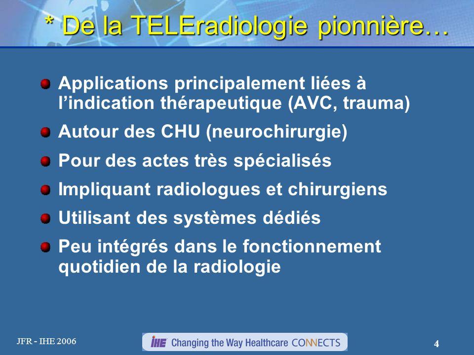 JFR - IHE 2006 4 * De la TELEradiologie pionnière… Applications principalement liées à lindication thérapeutique (AVC, trauma) Autour des CHU (neuroch