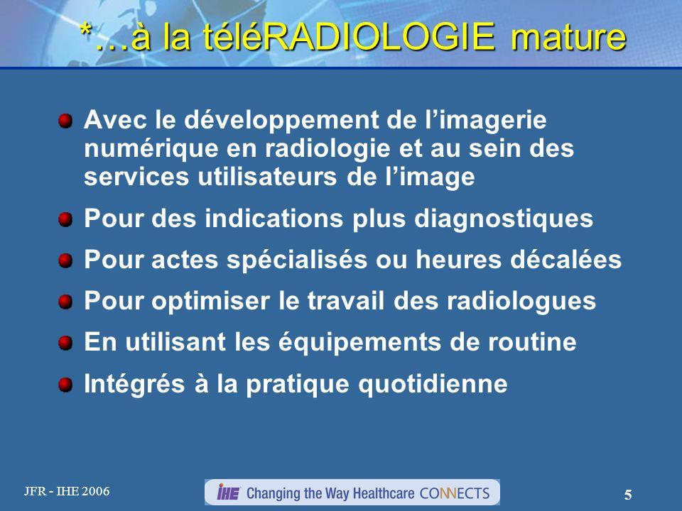 JFR - IHE 2006 5 *…à la téléRADIOLOGIE mature Avec le développement de limagerie numérique en radiologie et au sein des services utilisateurs de limag