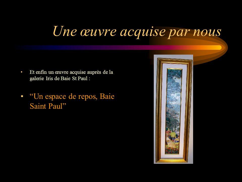 Une œuvre acquise par nous Et enfin un œuvre acquise auprès de la galerie Iris de Baie St Paul : Un espace de repos, Baie Saint Paul