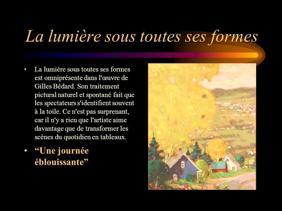 La lumière sous toutes ses formes La lumière sous toutes ses formes est omniprésente dans l'œuvre de Gilles Bédard. Son traitement pictural naturel et