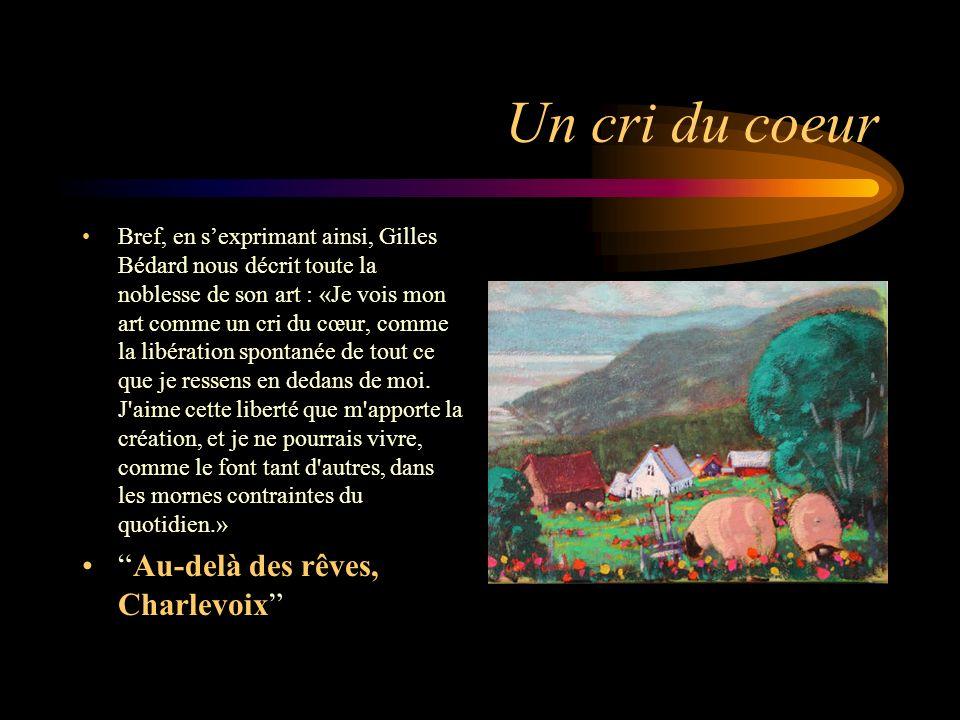 Un cri du coeur Bref, en sexprimant ainsi, Gilles Bédard nous décrit toute la noblesse de son art : «Je vois mon art comme un cri du cœur, comme la li
