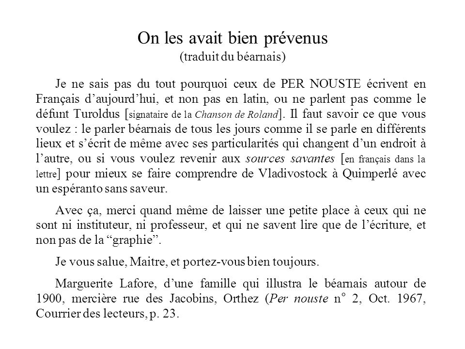 On les avait bien prévenus (traduit du béarnais) Je ne sais pas du tout pourquoi ceux de PER NOUSTE écrivent en Français daujourdhui, et non pas en latin, ou ne parlent pas comme le défunt Turoldus [ signataire de la Chanson de Roland ].