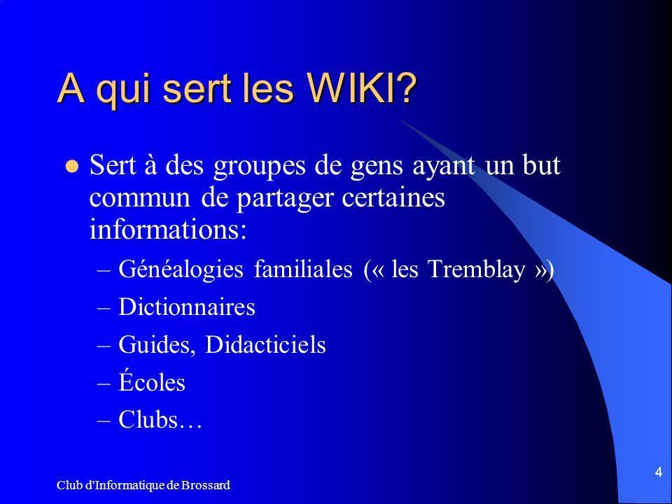 Club d'Informatique de Brossard 4 A qui sert les WIKI? Sert à des groupes de gens ayant un but commun de partager certaines informations: –Généalogies