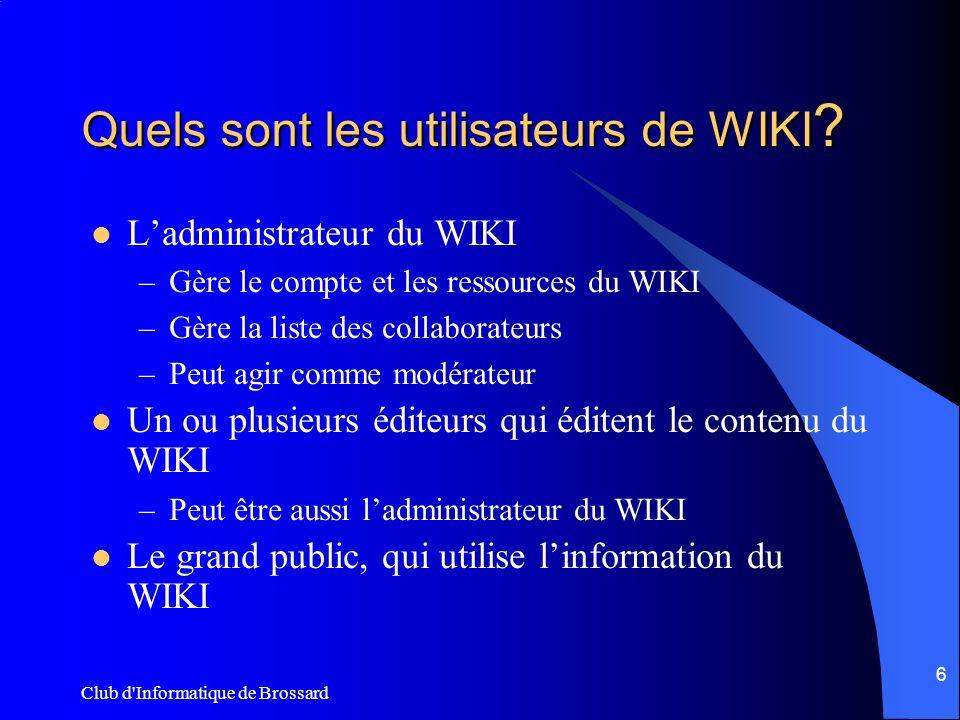 Club d'Informatique de Brossard 6 Quels sont les utilisateurs de WIKI ? Ladministrateur du WIKI –Gère le compte et les ressources du WIKI –Gère la lis