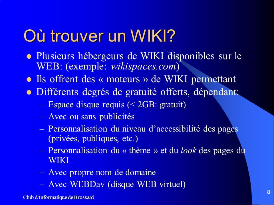 Club d'Informatique de Brossard 8 Où trouver un WIKI? Plusieurs hébergeurs de WIKI disponibles sur le WEB: (exemple: wikispaces.com) Ils offrent des «