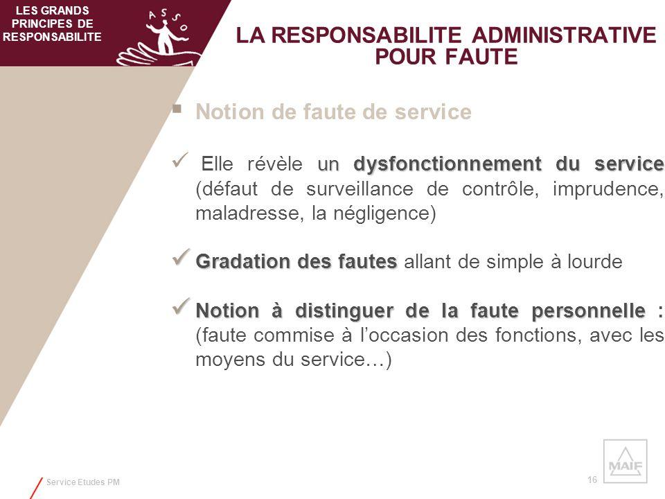 Service Etudes PM 16 LA RESPONSABILITE ADMINISTRATIVE POUR FAUTE Notion de faute de service un dysfonctionnement du service Elle révèle un dysfonction