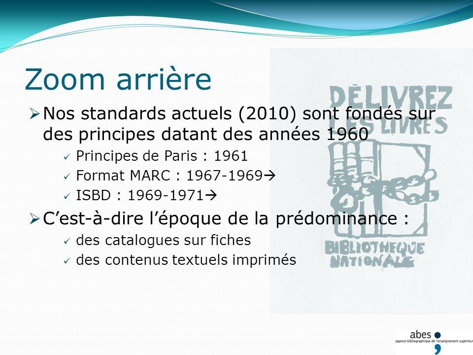 Zoom arrière Nos standards actuels (2010) sont fondés sur des principes datant des années 1960 Principes de Paris : 1961 Format MARC : 1967-1969 ISBD