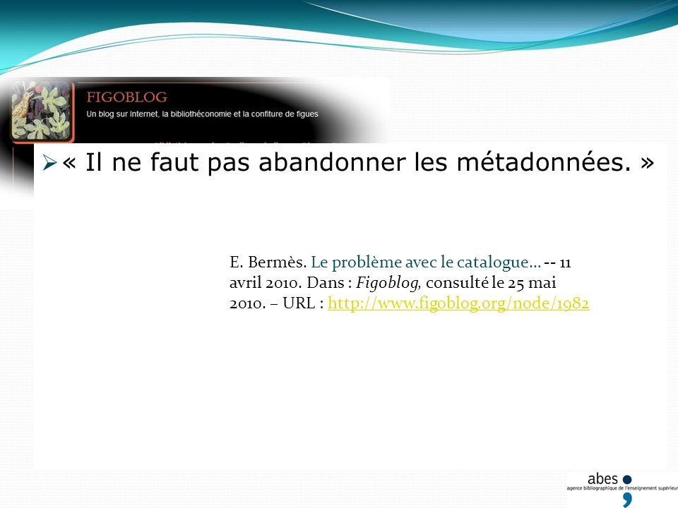 « Il ne faut pas abandonner les métadonnées. » E. Bermès. Le problème avec le catalogue… -- 11 avril 2010. Dans : Figoblog, consulté le 25 mai 2010. –