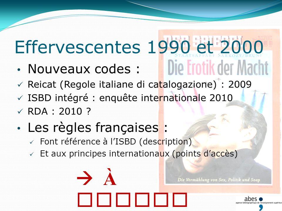 Effervescentes 1990 et 2000 Nouveaux codes : Reicat (Regole italiane di catalogazione) : 2009 ISBD intégré : enquête internationale 2010 RDA : 2010 .