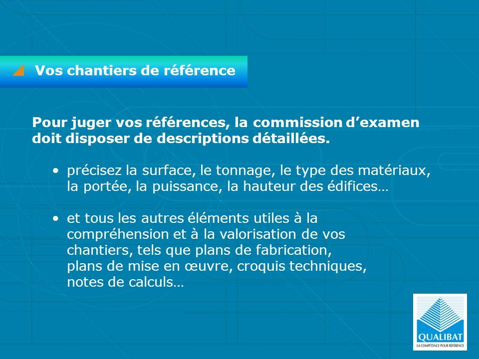 Vos chantiers de référence Pour juger vos références, la commission dexamen doit disposer de descriptions détaillées. précisez la surface, le tonnage,