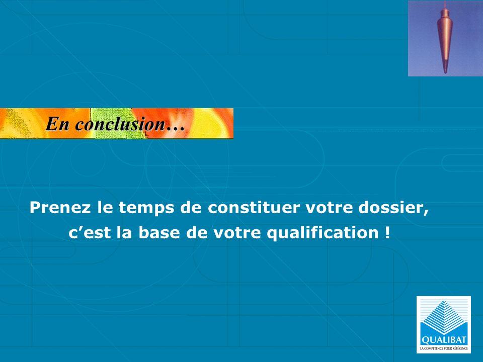 En conclusion… Prenez le temps de constituer votre dossier, cest la base de votre qualification !