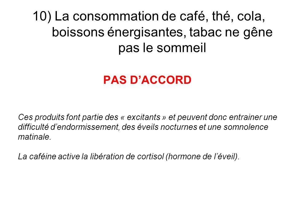 10) La consommation de café, thé, cola, boissons énergisantes, tabac ne gêne pas le sommeil PAS DACCORD Ces produits font partie des « excitants » et