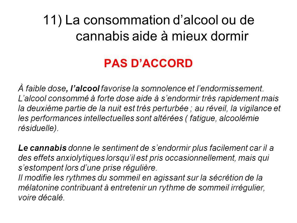 11) La consommation dalcool ou de cannabis aide à mieux dormir PAS DACCORD À faible dose, lalcool favorise la somnolence et lendormissement. Lalcool c