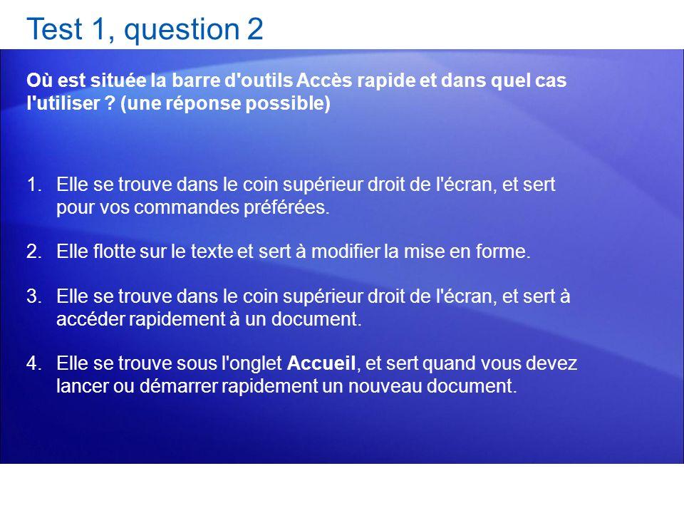 Test 1, question 2 Où est située la barre d'outils Accès rapide et dans quel cas l'utiliser ? (une réponse possible) 1.Elle se trouve dans le coin sup