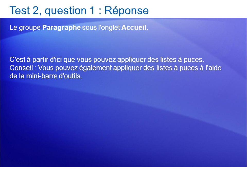 Test 2, question 1 : Réponse Le groupe Paragraphe sous l'onglet Accueil. C'est à partir d'ici que vous pouvez appliquer des listes à puces. Conseil :