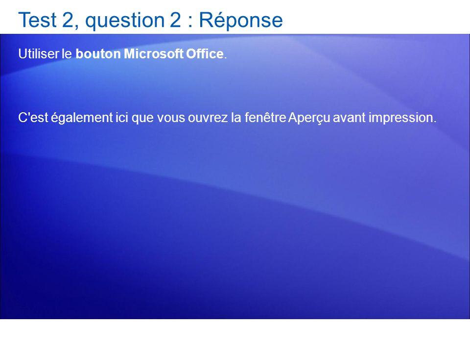 Test 2, question 2 : Réponse Utiliser le bouton Microsoft Office. C'est également ici que vous ouvrez la fenêtre Aperçu avant impression.