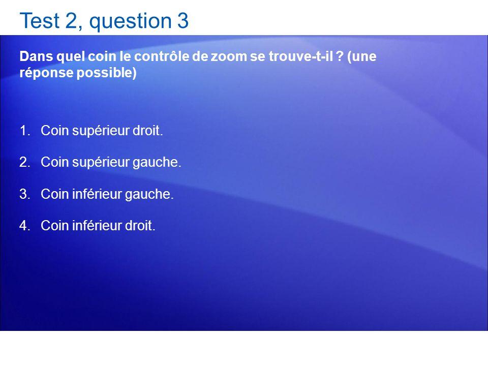 Test 2, question 3 Dans quel coin le contrôle de zoom se trouve-t-il ? (une réponse possible) 1.Coin supérieur droit. 2.Coin supérieur gauche. 3.Coin