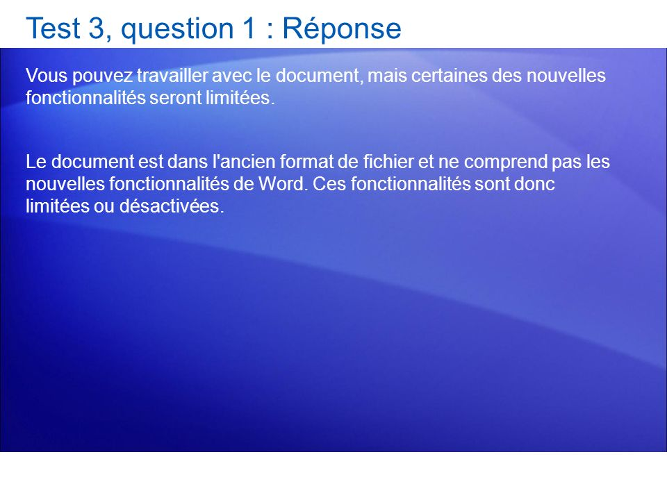 Test 3, question 1 : Réponse Vous pouvez travailler avec le document, mais certaines des nouvelles fonctionnalités seront limitées. Le document est da