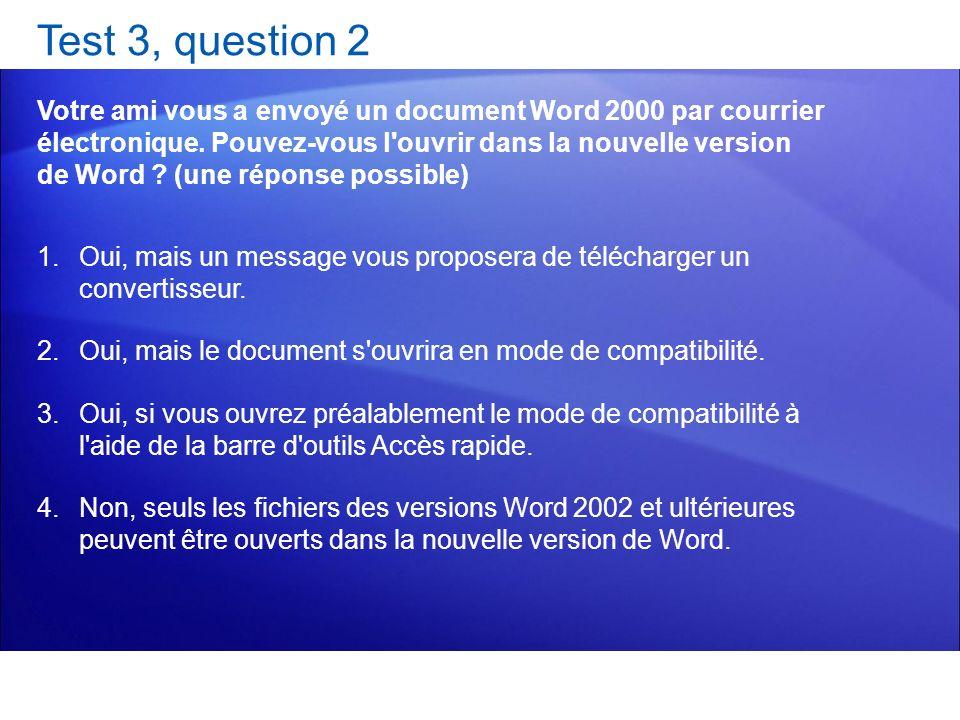 Test 3, question 2 Votre ami vous a envoyé un document Word 2000 par courrier électronique. Pouvez-vous l'ouvrir dans la nouvelle version de Word ? (u