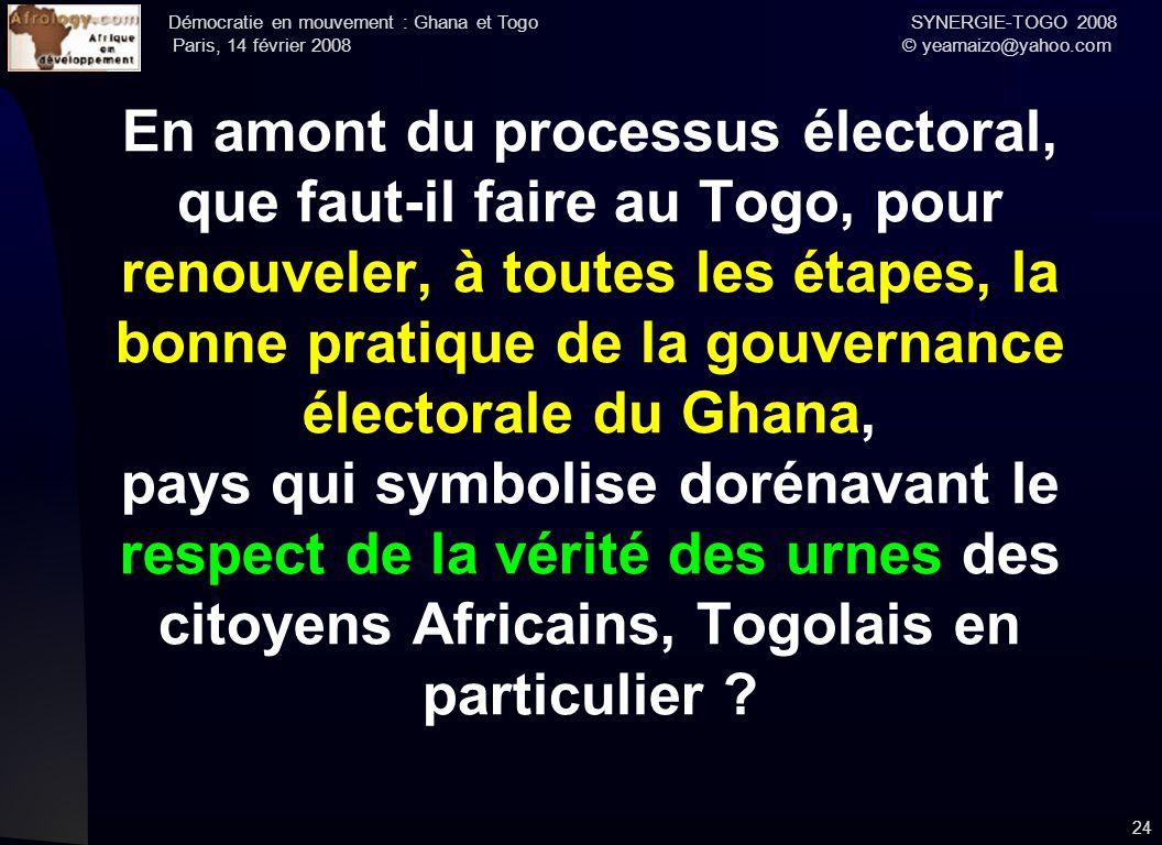 Démocratie en mouvement : Ghana et Togo SYNERGIE-TOGO 2008 Paris, 14 février 2008 © yeamaizo@yahoo.com En amont du processus électoral, que faut-il fa