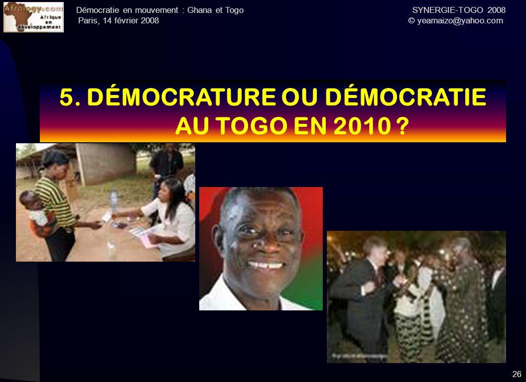 Démocratie en mouvement : Ghana et Togo SYNERGIE-TOGO 2008 Paris, 14 février 2008 © yeamaizo@yahoo.com 26 5. DÉMOCRATURE OU DÉMOCRATIE AU TOGO EN 2010
