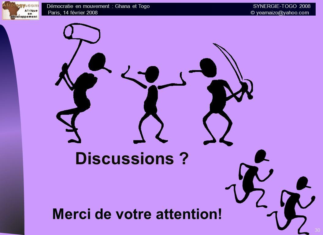 Démocratie en mouvement : Ghana et Togo SYNERGIE-TOGO 2008 Paris, 14 février 2008 © yeamaizo@yahoo.com 30 Discussions ? Merci de votre attention!