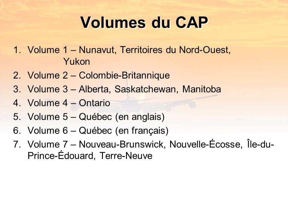 Volumes du CAP 1.Volume 1 – Nunavut, Territoires du Nord-Ouest, Yukon 2.Volume 2 – Colombie-Britannique 3.Volume 3 – Alberta, Saskatchewan, Manitoba 4.Volume 4 – Ontario 5.Volume 5 – Québec (en anglais) 6.Volume 6 – Québec (en français) 7.Volume 7 – Nouveau-Brunswick, Nouvelle-Écosse, Île-du- Prince-Édouard, Terre-Neuve