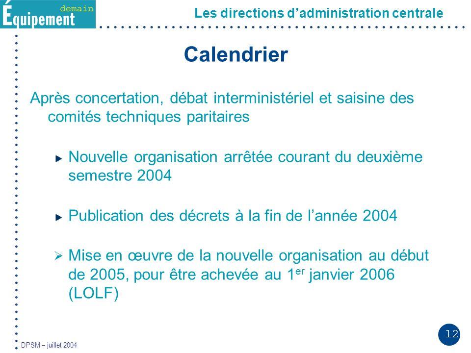 12 DPSM – juillet 2004 Calendrier Après concertation, débat interministériel et saisine des comités techniques paritaires Nouvelle organisation arrêté