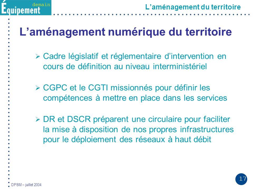 17 DPSM – juillet 2004 Laménagement du territoire Laménagement numérique du territoire Cadre législatif et réglementaire dintervention en cours de déf