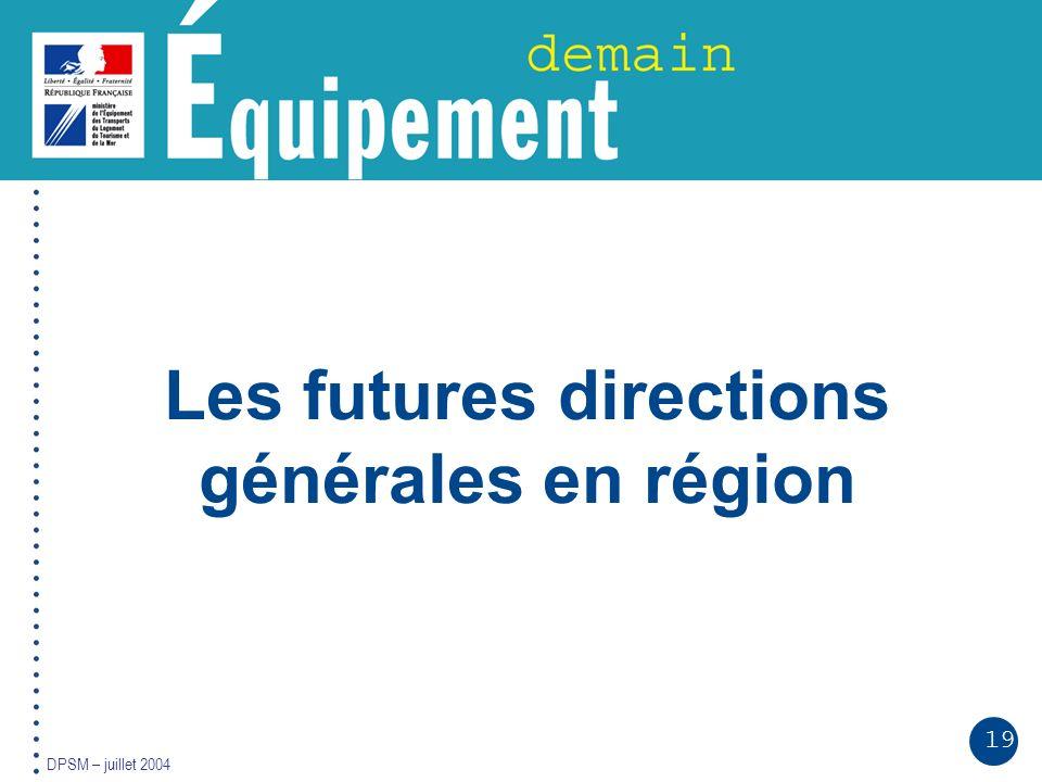 19 DPSM – juillet 2004 Les futures directions générales en région