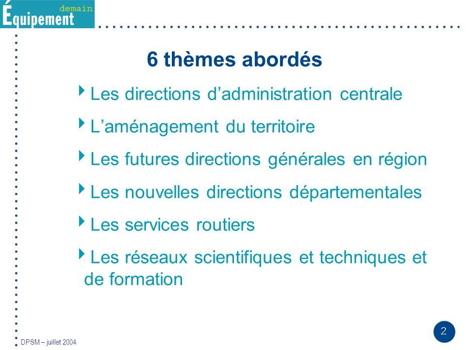 2 DPSM – juillet 2004 6 thèmes abordés Les directions dadministration centrale Laménagement du territoire Les futures directions générales en région L