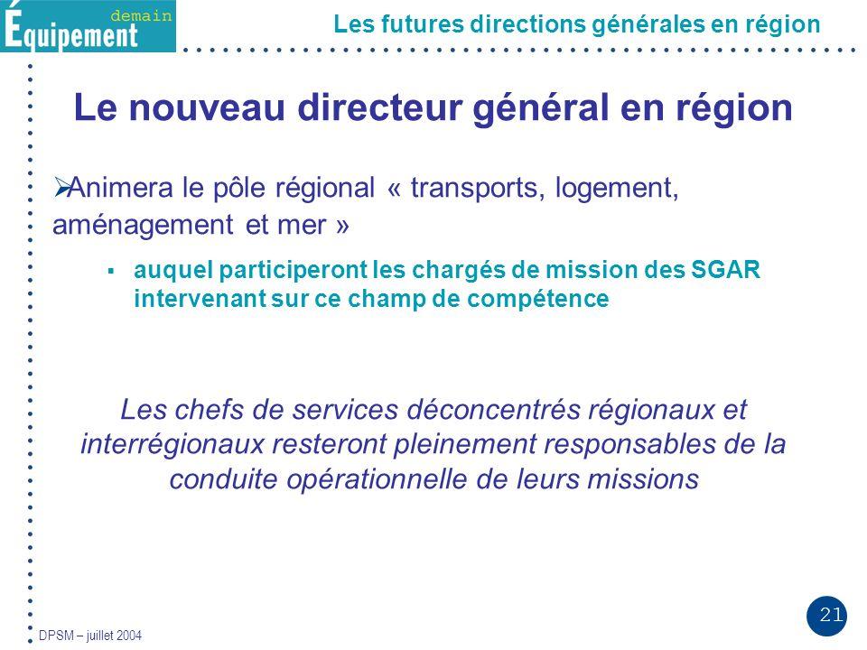 21 DPSM – juillet 2004 Les futures directions générales en région Le nouveau directeur général en région Animera le pôle régional « transports, logeme