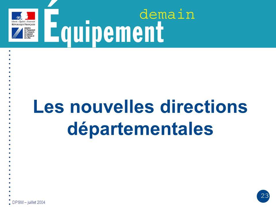 23 DPSM – juillet 2004 Les nouvelles directions départementales