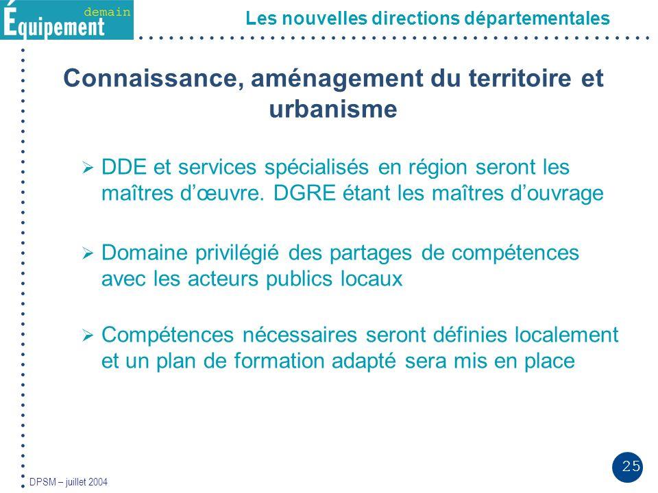 25 DPSM – juillet 2004 Les nouvelles directions départementales Connaissance, aménagement du territoire et urbanisme DDE et services spécialisés en région seront les maîtres dœuvre.