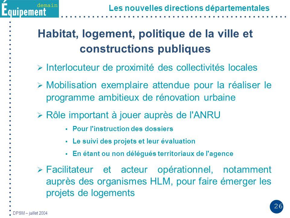 26 DPSM – juillet 2004 Les nouvelles directions départementales Habitat, logement, politique de la ville et constructions publiques Interlocuteur de p