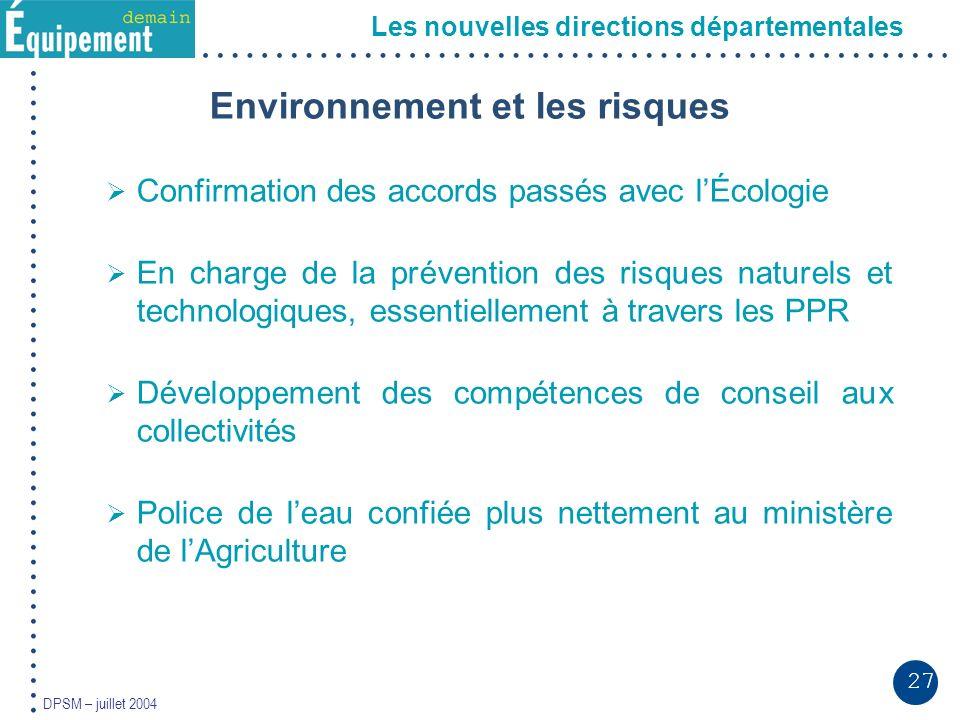 27 DPSM – juillet 2004 Les nouvelles directions départementales Environnement et les risques Confirmation des accords passés avec lÉcologie En charge