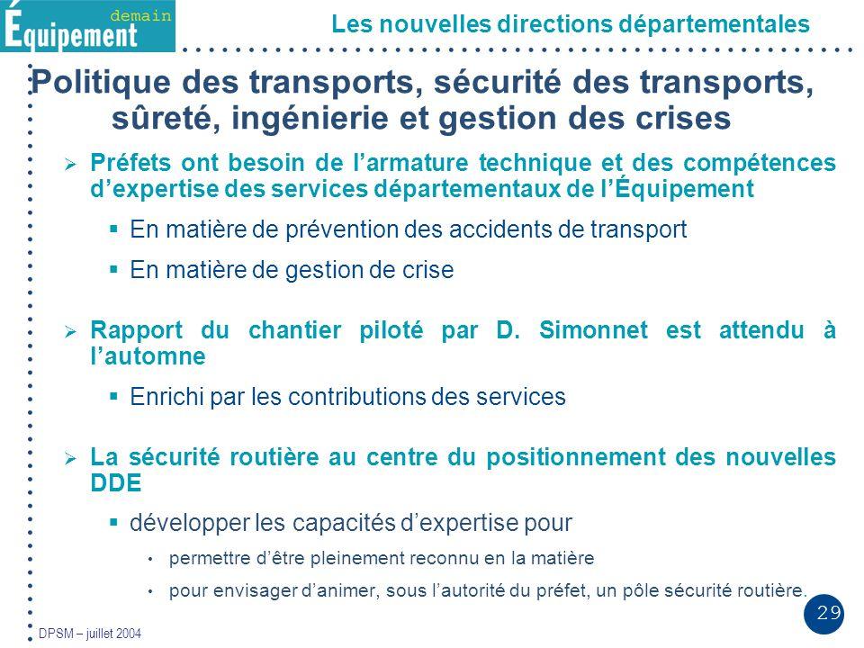 29 DPSM – juillet 2004 Les nouvelles directions départementales Politique des transports, sécurité des transports, sûreté, ingénierie et gestion des c