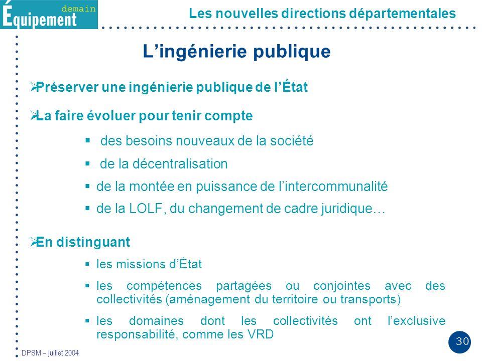 30 DPSM – juillet 2004 Les nouvelles directions départementales Lingénierie publique Préserver une ingénierie publique de lÉtat La faire évoluer pour