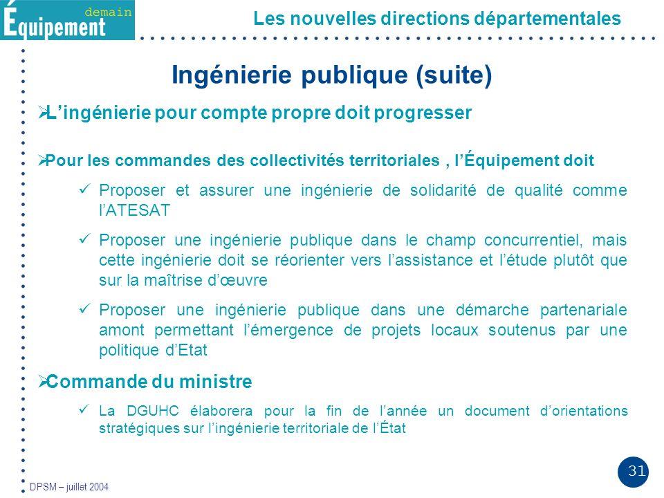 31 DPSM – juillet 2004 Les nouvelles directions départementales Ingénierie publique (suite) Lingénierie pour compte propre doit progresser Pour les co