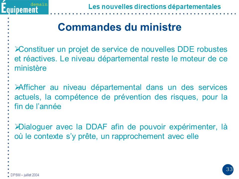 33 DPSM – juillet 2004 Les nouvelles directions départementales Commandes du ministre Constituer un projet de service de nouvelles DDE robustes et réactives.