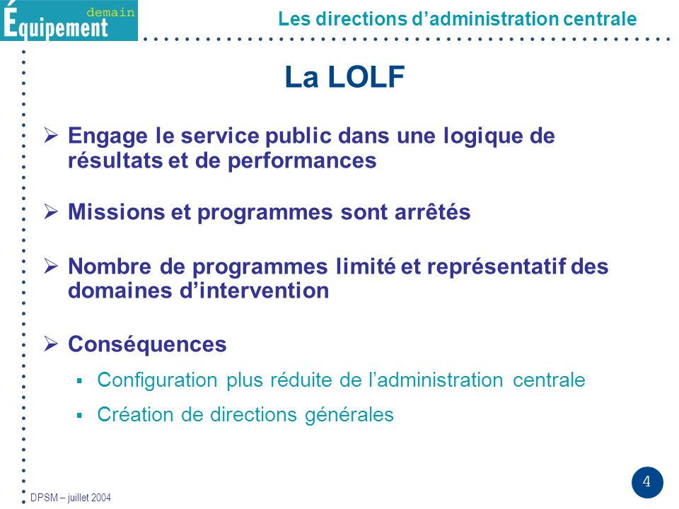 4 DPSM – juillet 2004 La LOLF Engage le service public dans une logique de résultats et de performances Missions et programmes sont arrêtés Nombre de