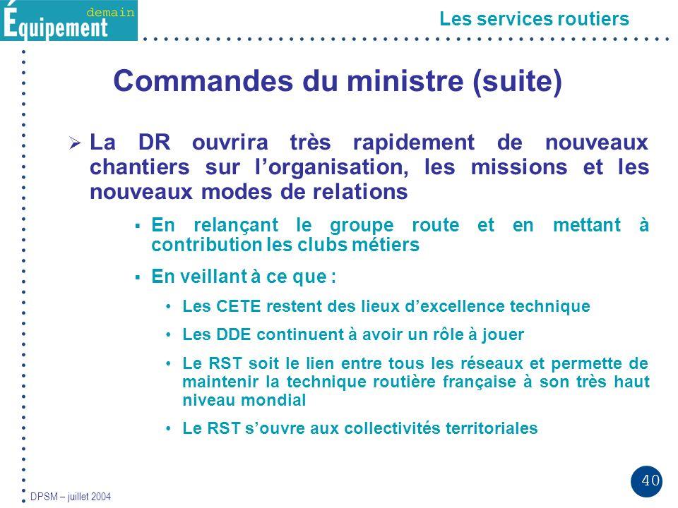 40 DPSM – juillet 2004 Les services routiers Commandes du ministre (suite) La DR ouvrira très rapidement de nouveaux chantiers sur lorganisation, les missions et les nouveaux modes de relations En relançant le groupe route et en mettant à contribution les clubs métiers En veillant à ce que : Les CETE restent des lieux dexcellence technique Les DDE continuent à avoir un rôle à jouer Le RST soit le lien entre tous les réseaux et permette de maintenir la technique routière française à son très haut niveau mondial Le RST souvre aux collectivités territoriales