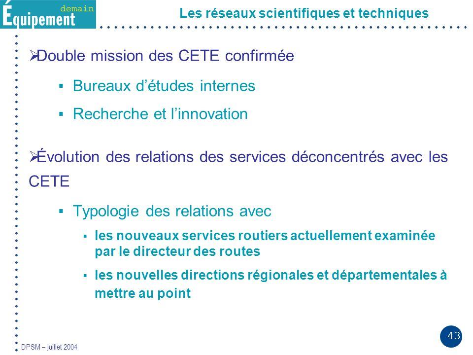 43 DPSM – juillet 2004 Les réseaux scientifiques et techniques Double mission des CETE confirmée Bureaux détudes internes Recherche et linnovation Évo