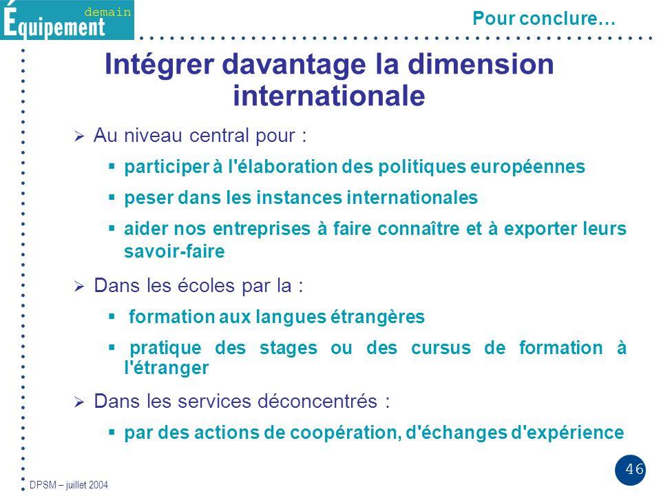 46 DPSM – juillet 2004 Pour conclure… Intégrer davantage la dimension internationale Au niveau central pour : participer à l'élaboration des politique