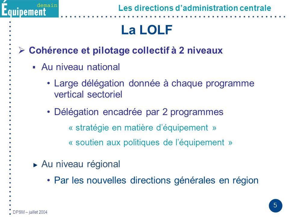 5 DPSM – juillet 2004 La LOLF Cohérence et pilotage collectif à 2 niveaux Au niveau national Large délégation donnée à chaque programme vertical secto