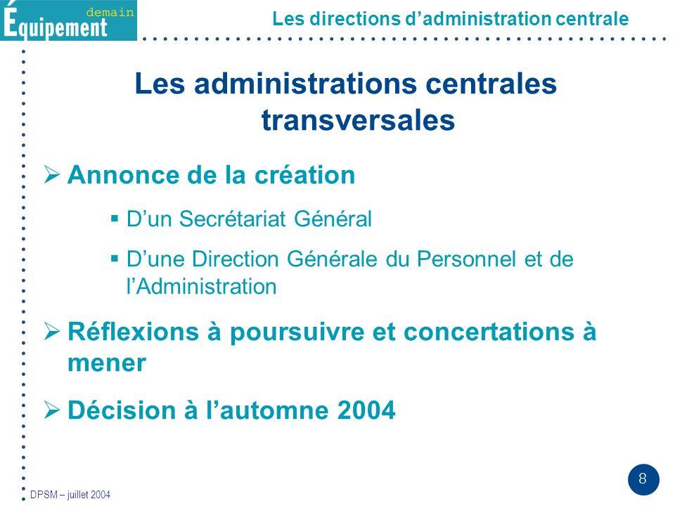 8 DPSM – juillet 2004 Les administrations centrales transversales Annonce de la création Dun Secrétariat Général Dune Direction Générale du Personnel