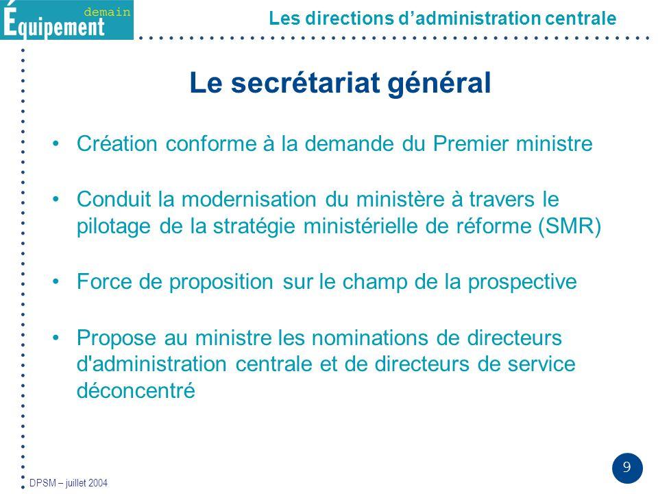9 DPSM – juillet 2004 Le secrétariat général Création conforme à la demande du Premier ministre Conduit la modernisation du ministère à travers le pil